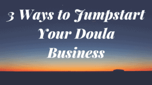 3 Ways to Jumpstart Your Doula Business